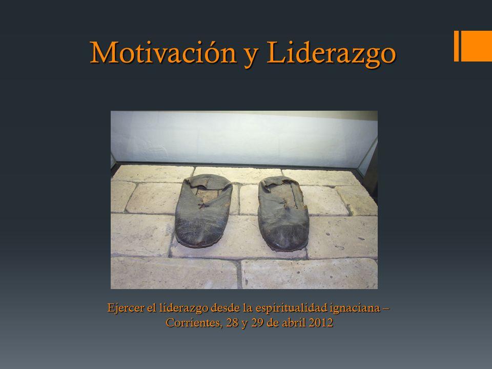 Motivación y Liderazgo Ejercer el liderazgo desde la espiritualidad ignaciana – Corrientes, 28 y 29 de abril 2012