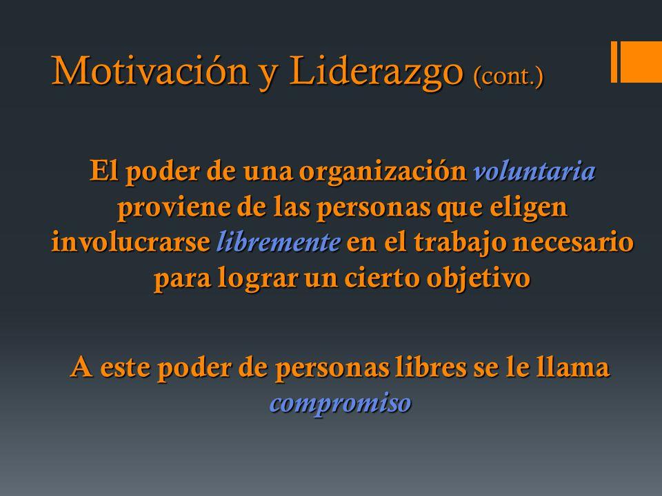 El poder de una organización voluntaria proviene de las personas que eligen involucrarse libremente en el trabajo necesario para lograr un cierto objetivo A este poder de personas libres se le llama compromiso Motivación y Liderazgo (cont.)