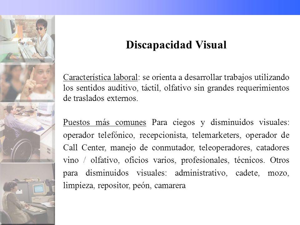 Discapacidad Visual Característica laboral: se orienta a desarrollar trabajos utilizando los sentidos auditivo, táctil, olfativo sin grandes requerimientos de traslados externos.