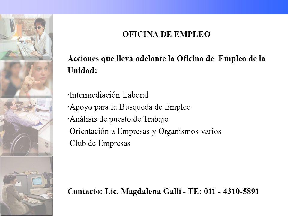 OFICINA DE EMPLEO Acciones que lleva adelante la Oficina de Empleo de la Unidad: ·Intermediación Laboral ·Apoyo para la Búsqueda de Empleo ·Análisis de puesto de Trabajo ·Orientación a Empresas y Organismos varios ·Club de Empresas Contacto: Lic.
