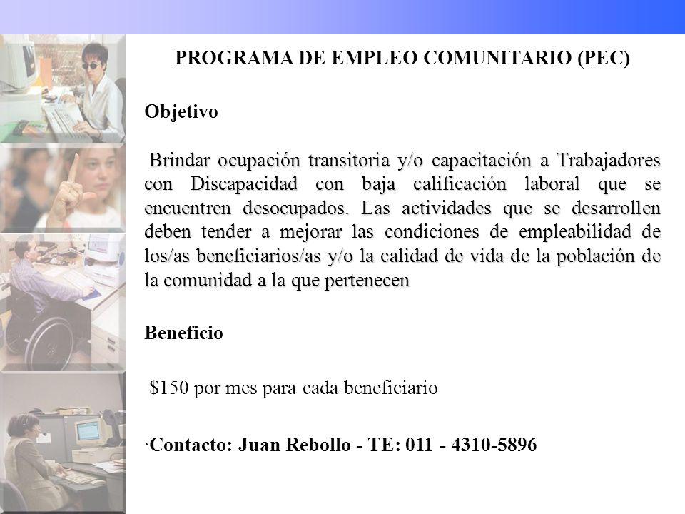 PROGRAMA DE EMPLEO COMUNITARIO (PEC) Objetivo Brindar ocupación transitoria y/o capacitación a Trabajadores con Discapacidad con baja calificación laboral que se encuentren desocupados.