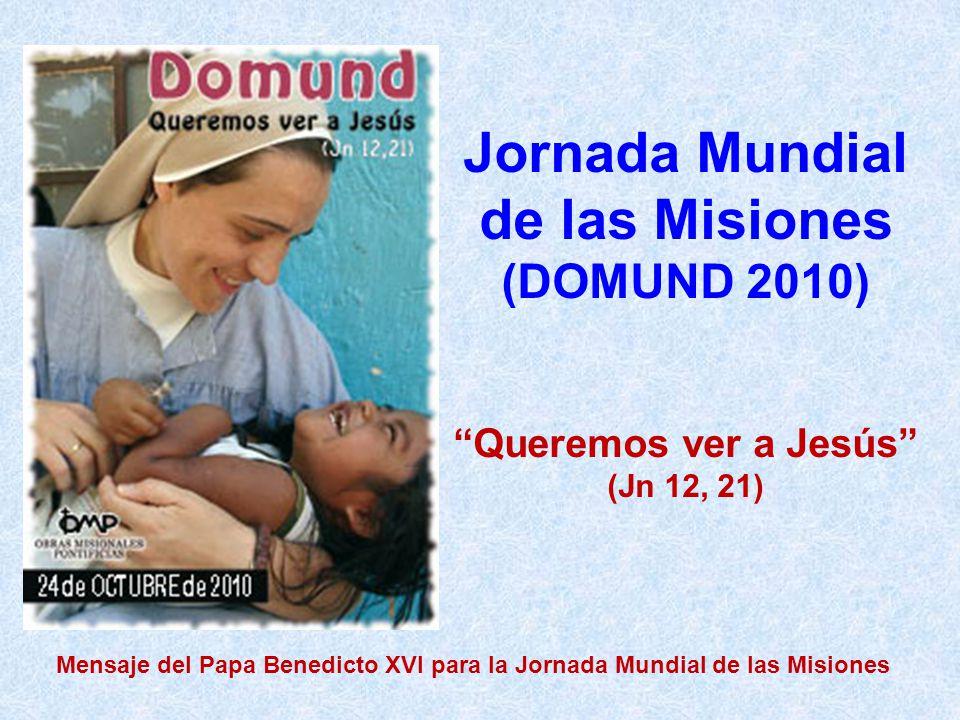 Jornada Mundial de las Misiones (DOMUND 2010) Queremos ver a Jesús (Jn 12, 21) Mensaje del Papa Benedicto XVI para la Jornada Mundial de las Misiones
