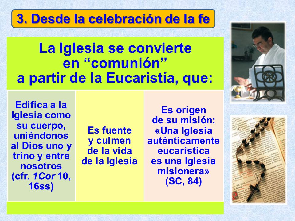3. Desde la celebración de la fe La Iglesia se convierte en comunión a partir de la Eucaristía, que: Edifica a la Iglesia como su cuerpo, uniéndonos a