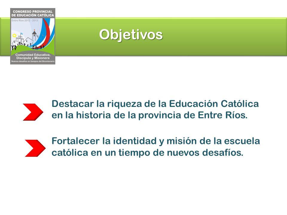 Objetivos Destacar la riqueza de la Educación Católica en la historia de la provincia de Entre Ríos. Fortalecer la identidad y misión de la escuela ca