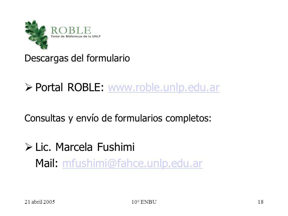 21 abril 200510° ENBU18 Descargas del formulario Portal ROBLE: www.roble.unlp.edu.arwww.roble.unlp.edu.ar Consultas y envío de formularios completos: Lic.