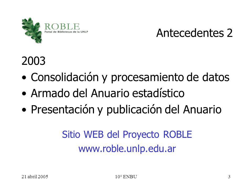 21 abril 200510° ENBU3 Antecedentes 2 2003 Consolidación y procesamiento de datos Armado del Anuario estadístico Presentación y publicación del Anuario Sitio WEB del Proyecto ROBLE www.roble.unlp.edu.ar