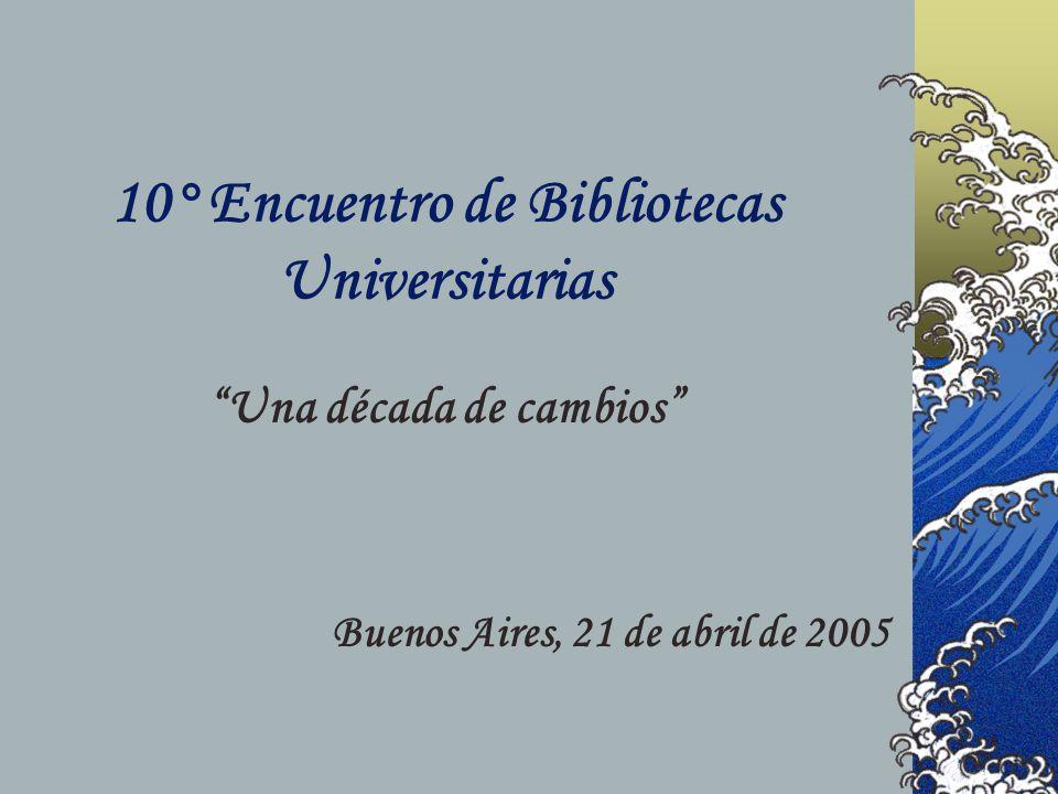 10° Encuentro de Bibliotecas Universitarias Una década de cambios Buenos Aires, 21 de abril de 2005