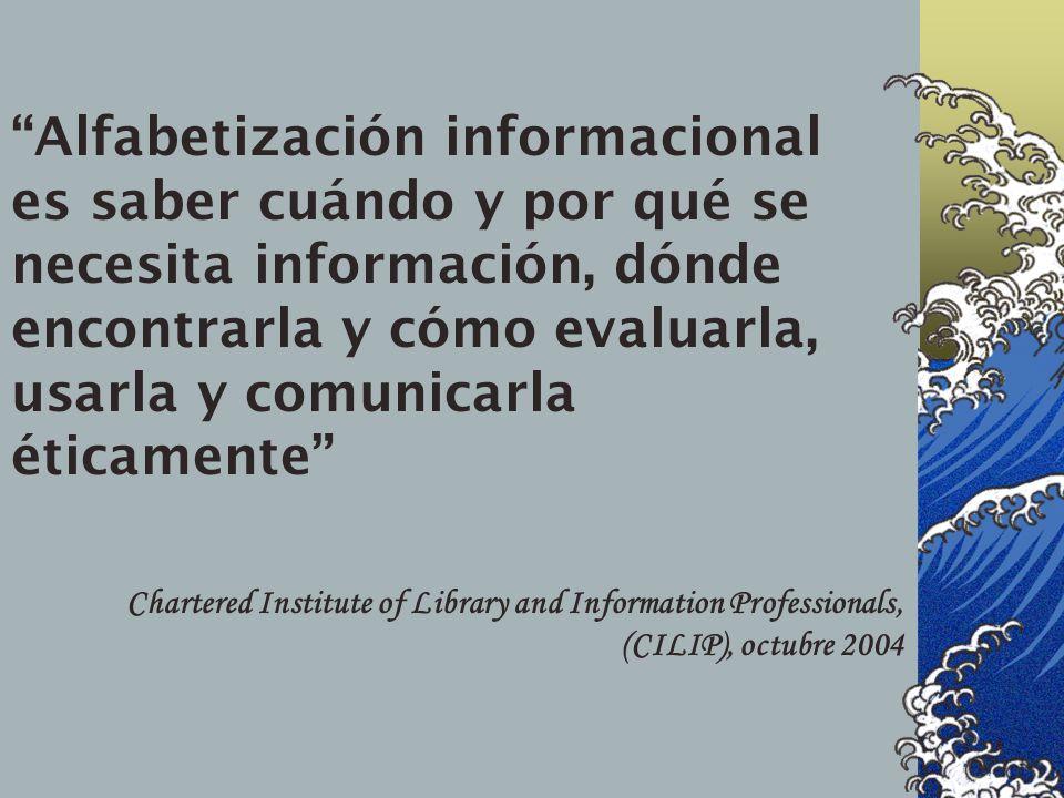 Alfabetización informacional es saber cuándo y por qué se necesita información, dónde encontrarla y cómo evaluarla, usarla y comunicarla éticamente Chartered Institute of Library and Information Professionals, (CILIP), octubre 2004