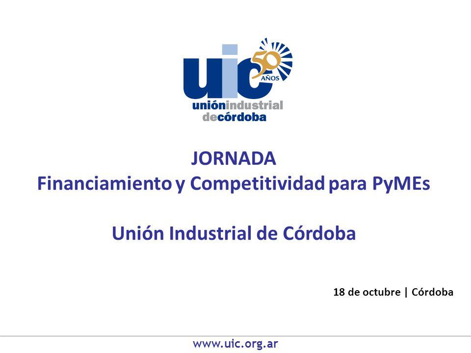 JORNADA Financiamiento y Competitividad para PyMEs Unión Industrial de Córdoba 18 de octubre | Córdoba www.uic.org.ar
