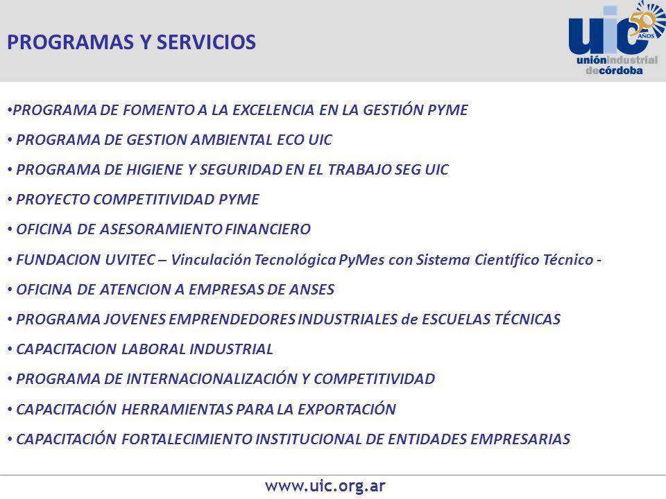 www.uic.org.ar PROGRAMA DE FOMENTO A LA EXCELENCIA EN LA GESTIÓN PYME PROGRAMA DE GESTION AMBIENTAL ECO UIC PROGRAMA DE HIGIENE Y SEGURIDAD EN EL TRABAJO SEG UIC PROYECTO COMPETITIVIDAD PYME OFICINA DE ASESORAMIENTO FINANCIERO FUNDACION UVITEC – Vinculación Tecnológica PyMes con Sistema Científico Técnico - OFICINA DE ATENCION A EMPRESAS DE ANSES PROGRAMA JOVENES EMPRENDEDORES INDUSTRIALES de ESCUELAS TÉCNICAS CAPACITACION LABORAL INDUSTRIAL PROGRAMA DE INTERNACIONALIZACIÓN Y COMPETITIVIDAD CAPACITACIÓN HERRAMIENTAS PARA LA EXPORTACIÓN CAPACITACIÓN FORTALECIMIENTO INSTITUCIONAL DE ENTIDADES EMPRESARIAS PROGRAMAS Y SERVICIOS