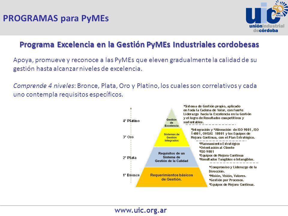 www.uic.org.ar Programa Excelencia en la Gestión PyMEs Industriales cordobesas Apoya, promueve y reconoce a las PyMEs que eleven gradualmente la calidad de su gestión hasta alcanzar niveles de excelencia.