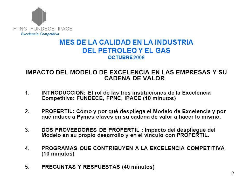 2 MES DE LA CALIDAD EN LA INDUSTRIA DEL PETROLEO Y EL GAS OCTUBRE 2008 IMPACTO DEL MODELO DE EXCELENCIA EN LAS EMPRESAS Y SU CADENA DE VALOR 1.INTRODUCCION: El rol de las tres instituciones de la Excelencia Competitiva: FUNDECE, FPNC, IPACE (10 minutos) 2.PROFERTIL: Cómo y por qué despliega el Modelo de Excelencia y por qué induce a Pymes claves en su cadena de valor a hacer lo mismo.