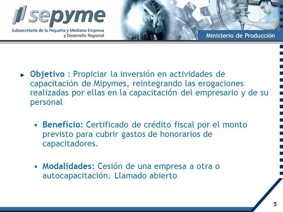 5 Ministerio de Producción Objetivo : Propiciar la inversión en actividades de capacitación de Mipymes, reintegrando las erogaciones realizadas por el