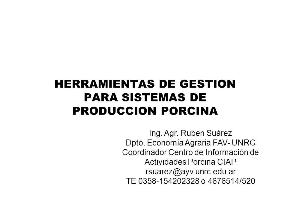 HERRAMIENTAS DE GESTION PARA SISTEMAS DE PRODUCCION PORCINA Ing. Agr. Ruben Suárez Dpto. Economía Agraria FAV- UNRC Coordinador Centro de Información