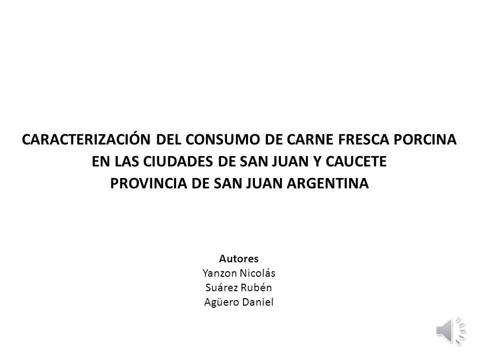 CARACTERIZACIÓN DEL CONSUMO DE CARNE FRESCA PORCINA EN LAS CIUDADES DE SAN JUAN Y CAUCETE PROVINCIA DE SAN JUAN ARGENTINA Autores Yanzon Nicolás Suáre