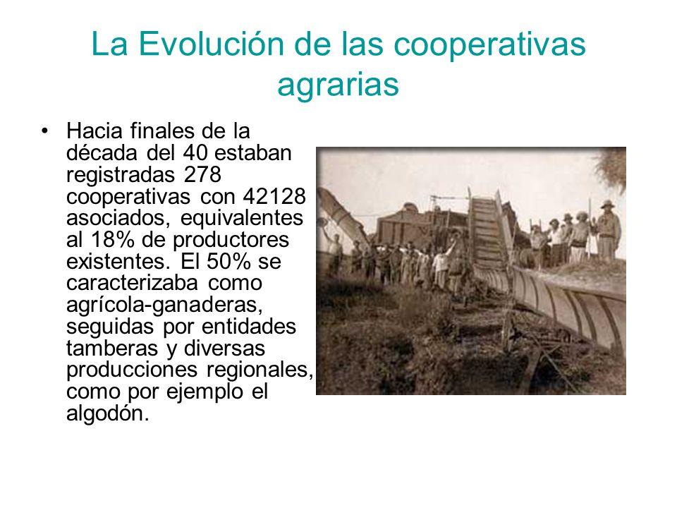 La Evolución de las cooperativas agrarias Hacia finales de la década del 40 estaban registradas 278 cooperativas con 42128 asociados, equivalentes al 18% de productores existentes.