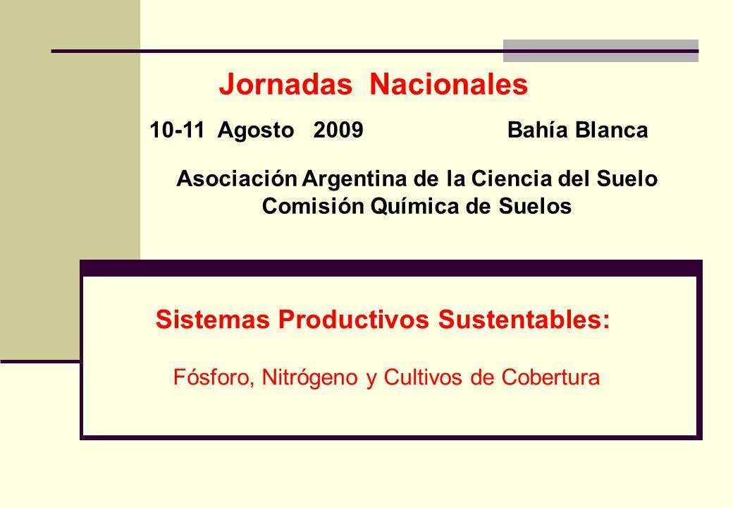 Sistemas Productivos Sustentables: Fósforo, Nitrógeno y Cultivos de Cobertura Jornadas Nacionales 10-11 Agosto 2009 Bahía Blanca Asociación Argentina de la Ciencia del Suelo Comisión Química de Suelos
