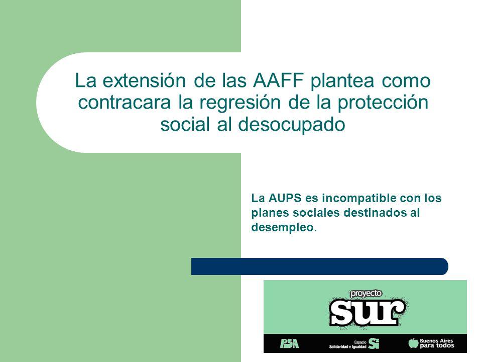 La extensión de las AAFF plantea como contracara la regresión de la protección social al desocupado La AUPS es incompatible con los planes sociales destinados al desempleo.
