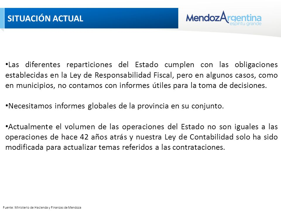 SITUACIÓN ACTUAL Fuente: Ministerio de Hacienda y Finanzas de Mendoza Las diferentes reparticiones del Estado cumplen con las obligaciones establecidas en la Ley de Responsabilidad Fiscal, pero en algunos casos, como en municipios, no contamos con informes útiles para la toma de decisiones.