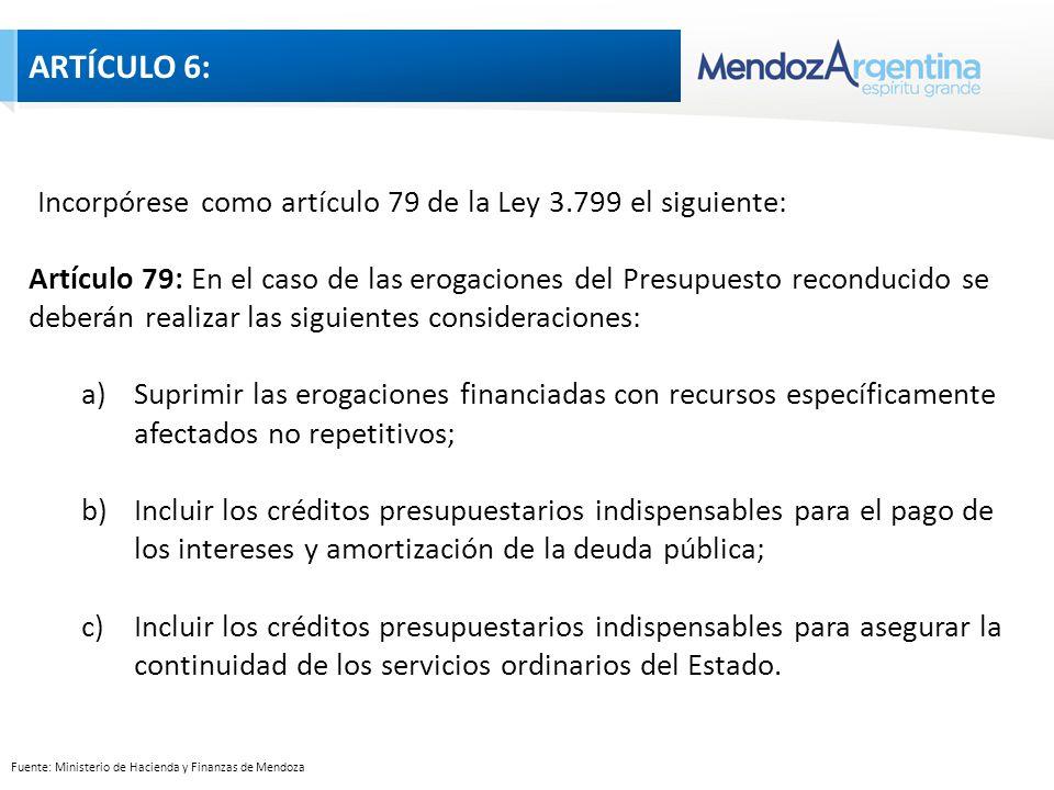 Fuente: Ministerio de Hacienda y Finanzas de Mendoza Incorpórese como artículo 79 de la Ley 3.799 el siguiente: Artículo 79: En el caso de las erogaciones del Presupuesto reconducido se deberán realizar las siguientes consideraciones: a)Suprimir las erogaciones financiadas con recursos específicamente afectados no repetitivos; b)Incluir los créditos presupuestarios indispensables para el pago de los intereses y amortización de la deuda pública; c)Incluir los créditos presupuestarios indispensables para asegurar la continuidad de los servicios ordinarios del Estado.
