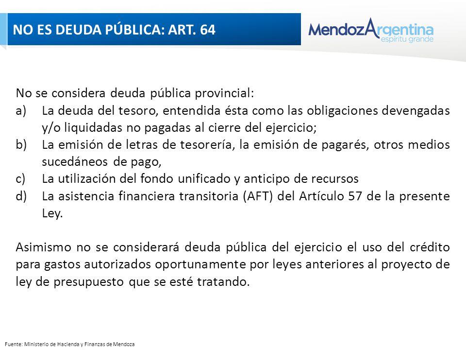NO ES DEUDA PÚBLICA: ART 64 No se considera deuda pública provincial: a)La deuda del tesoro, entendida ésta como las obligaciones devengadas y/o liquidadas no pagadas al cierre del ejercicio; b)La emisión de letras de tesorería, la emisión de pagarés, otros medios sucedáneos de pago, c)La utilización del fondo unificado y anticipo de recursos d)La asistencia financiera transitoria (AFT) del Artículo 57 de la presente Ley.