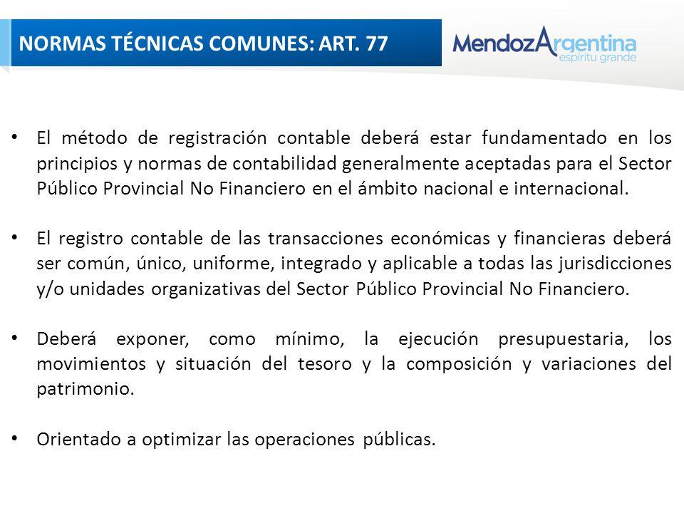NORMAS TÉCNICAS COMUNES: ART 77 El método de registración contable deberá estar fundamentado en los principios y normas de contabilidad generalmente aceptadas para el Sector Público Provincial No Financiero en el ámbito nacional e internacional.