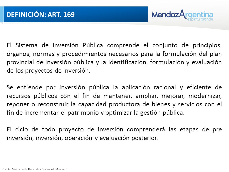 Fuente: Ministerio de Hacienda y Finanzas de Mendoza El Sistema de Inversión Pública comprende el conjunto de principios, órganos, normas y procedimientos necesarios para la formulación del plan provincial de inversión pública y la identificación, formulación y evaluación de los proyectos de inversión.