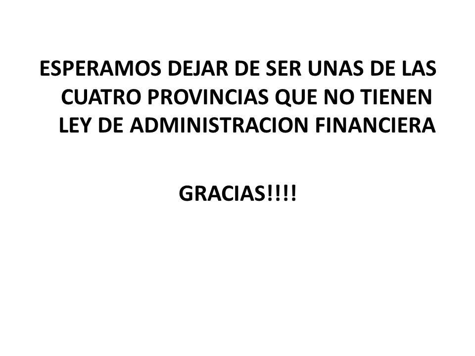 ESPERAMOS DEJAR DE SER UNAS DE LAS CUATRO PROVINCIAS QUE NO TIENEN LEY DE ADMINISTRACION FINANCIERA GRACIAS!!!!