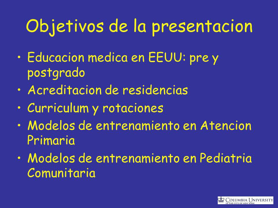 Objetivos de la presentacion Educacion medica en EEUU: pre y postgrado Acreditacion de residencias Curriculum y rotaciones Modelos de entrenamiento en Atencion Primaria Modelos de entrenamiento en Pediatria Comunitaria