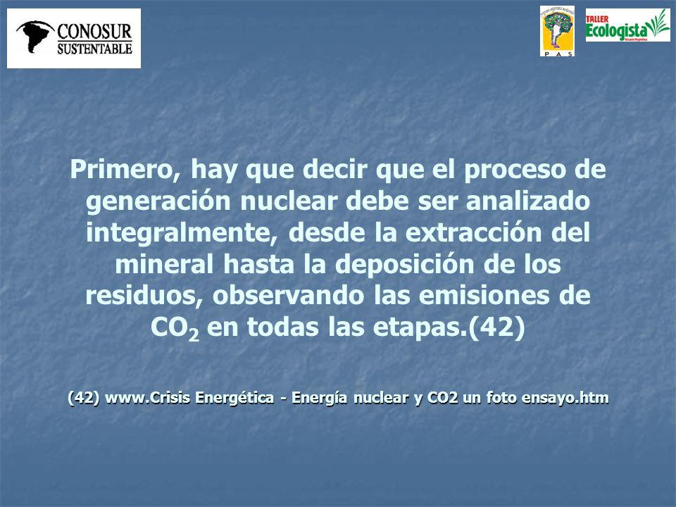 Primero, hay que decir que el proceso de generación nuclear debe ser analizado integralmente, desde la extracción del mineral hasta la deposición de los residuos, observando las emisiones de CO 2 en todas las etapas.(42) (42) www.Crisis Energética - Energía nuclear y CO2 un foto ensayo.htm