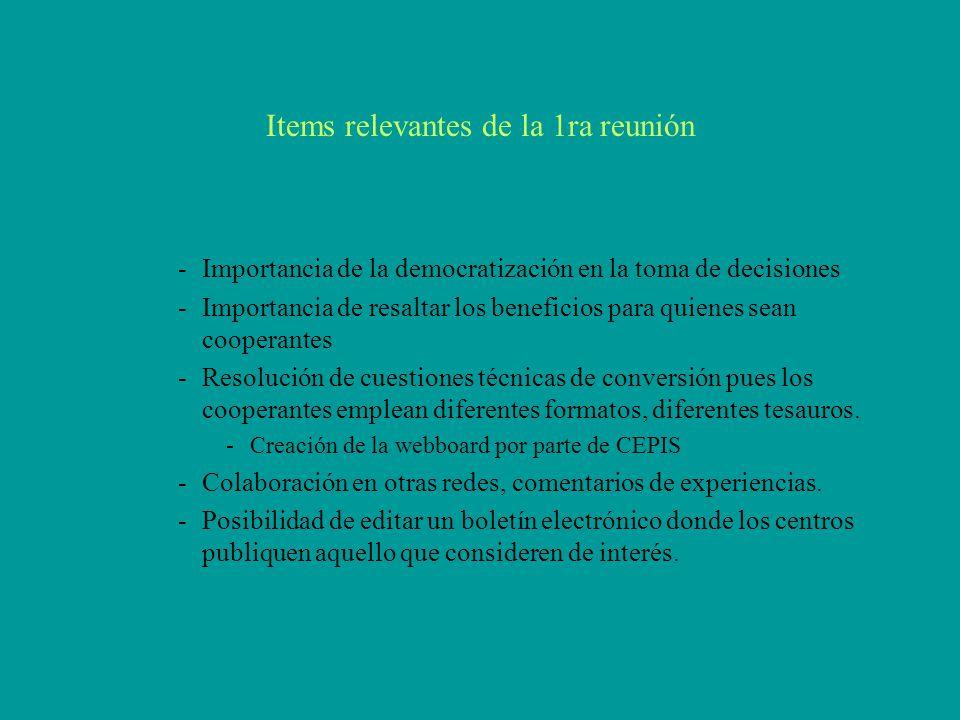 Items relevantes de la 1ra reunión -Importancia de la democratización en la toma de decisiones -Importancia de resaltar los beneficios para quienes sean cooperantes -Resolución de cuestiones técnicas de conversión pues los cooperantes emplean diferentes formatos, diferentes tesauros.