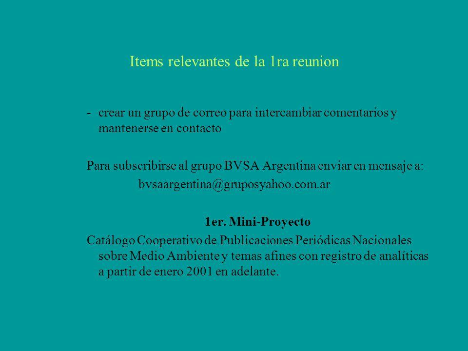 Items relevantes de la 1ra reunion -crear un grupo de correo para intercambiar comentarios y mantenerse en contacto Para subscribirse al grupo BVSA Argentina enviar en mensaje a: bvsaargentina@gruposyahoo.com.ar 1er.