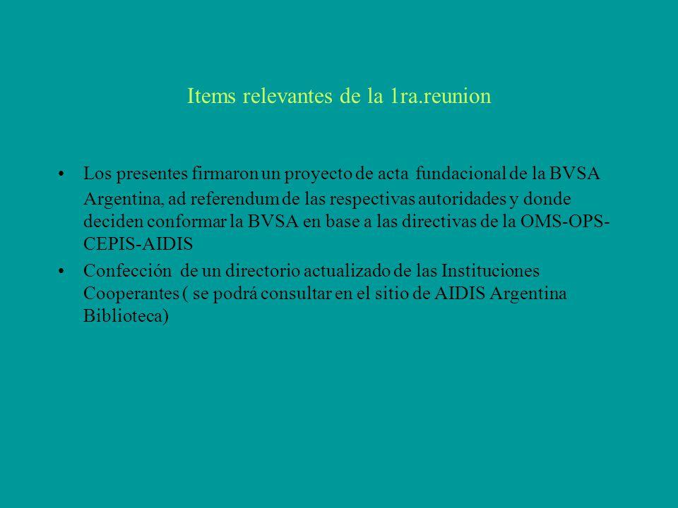 Items relevantes de la 1ra.reunion Los presentes firmaron un proyecto de acta fundacional de la BVSA Argentina, ad referendum de las respectivas autoridades y donde deciden conformar la BVSA en base a las directivas de la OMS-OPS- CEPIS-AIDIS Confección de un directorio actualizado de las Instituciones Cooperantes ( se podrá consultar en el sitio de AIDIS Argentina Biblioteca)