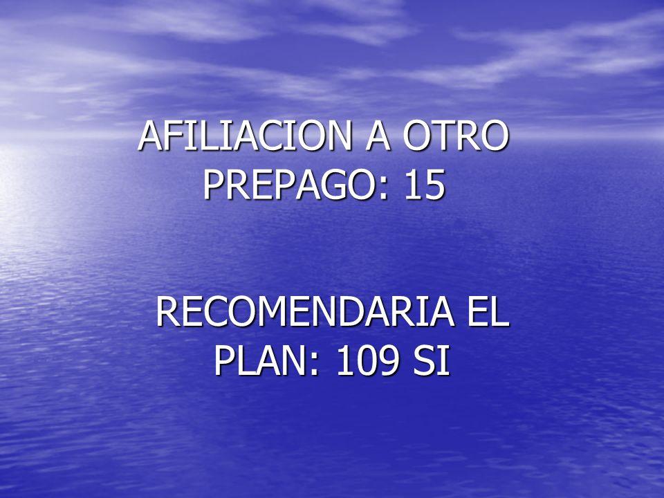 AFILIACION A OTRO PREPAGO: 15 RECOMENDARIA EL PLAN: 109 SI