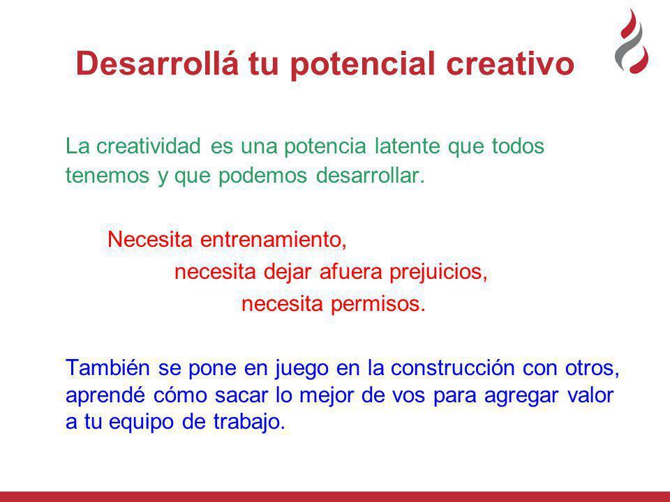 Desarrollá tu potencial creativo La creatividad es una potencia latente que todos tenemos y que podemos desarrollar.