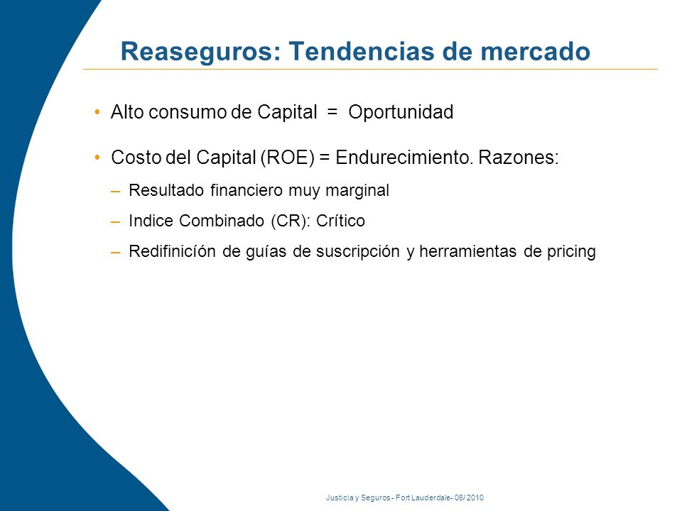Justicia y Seguros - Fort Lauderdale- 06/ 2010 Reaseguros: Tendencias de mercado Alto consumo de Capital = Oportunidad Costo del Capital (ROE) = Endurecimiento.