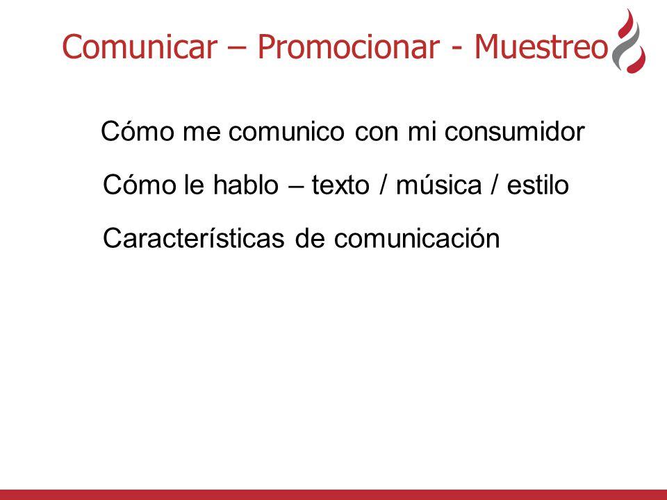 Comunicar – Promocionar - Muestreo Cómo me comunico con mi consumidor Cómo le hablo – texto / música / estilo Características de comunicación Qué es importante para ellos Producto / Envase comunican