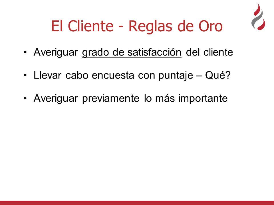El Cliente - Reglas de Oro Averiguar grado de satisfacción del cliente Llevar cabo encuesta con puntaje – Qué? Averiguar previamente lo más importante