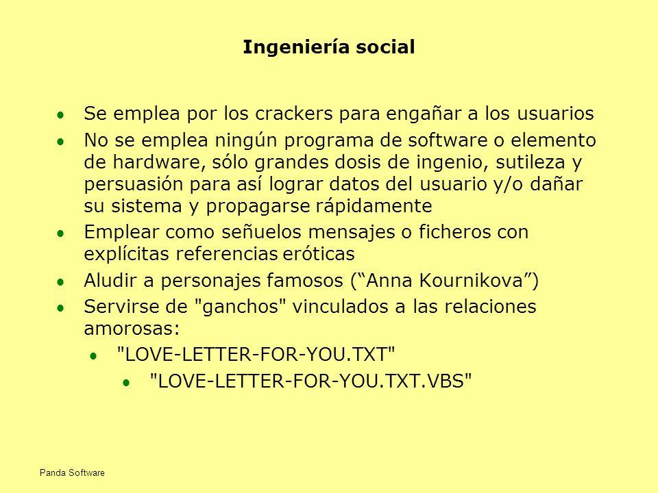 Ingeniería social Se emplea por los crackers para engañar a los usuarios No se emplea ningún programa de software o elemento de hardware, sólo grandes dosis de ingenio, sutileza y persuasión para así lograr datos del usuario y/o dañar su sistema y propagarse rápidamente Emplear como señuelos mensajes o ficheros con explícitas referencias eróticas Aludir a personajes famosos (Anna Kournikova) Servirse de ganchos vinculados a las relaciones amorosas: LOVE-LETTER-FOR-YOU.TXT LOVE-LETTER-FOR-YOU.TXT.VBS Panda Software