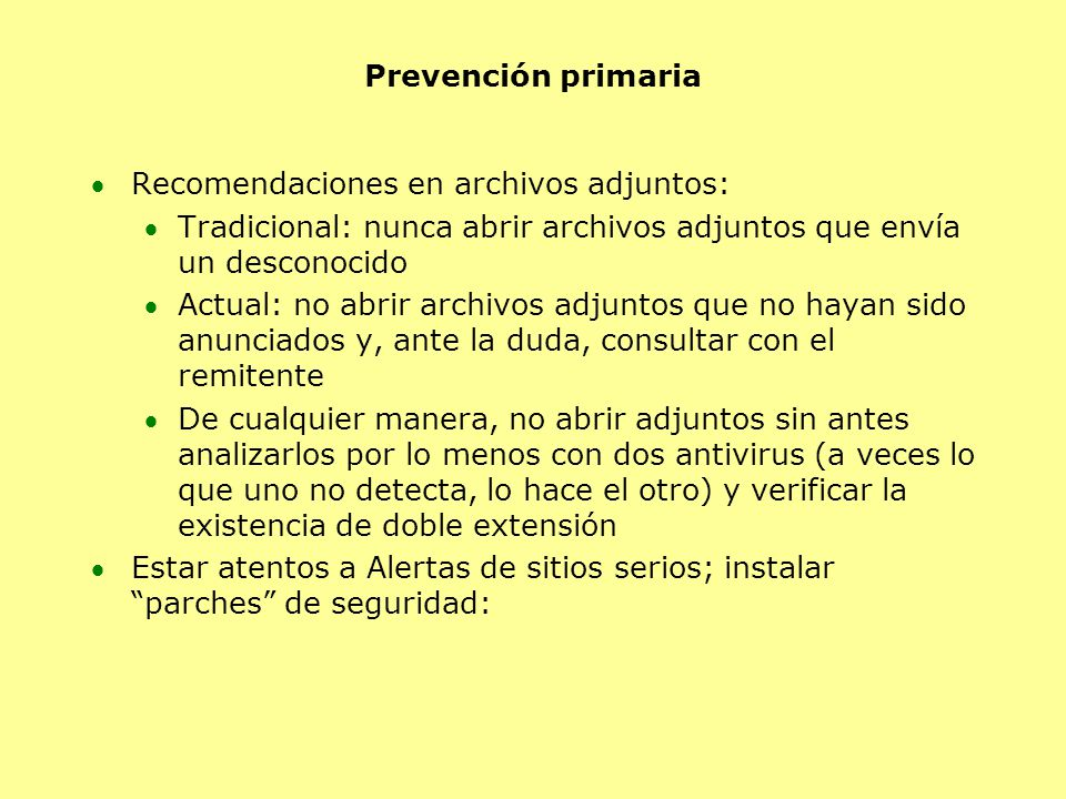 Prevención primaria Recomendaciones en archivos adjuntos: Tradicional: nunca abrir archivos adjuntos que envía un desconocido Actual: no abrir archivos adjuntos que no hayan sido anunciados y, ante la duda, consultar con el remitente De cualquier manera, no abrir adjuntos sin antes analizarlos por lo menos con dos antivirus (a veces lo que uno no detecta, lo hace el otro) y verificar la existencia de doble extensión Estar atentos a Alertas de sitios serios; instalar parches de seguridad: