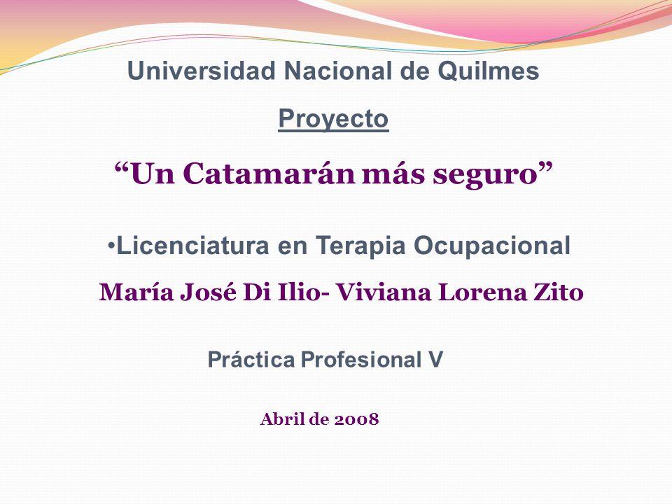 Universidad Nacional de Quilmes Proyecto Un Catamarán más seguro Licenciatura en Terapia Ocupacional María José Di Ilio- Viviana Lorena Zito Práctica Profesional V Abril de 2008