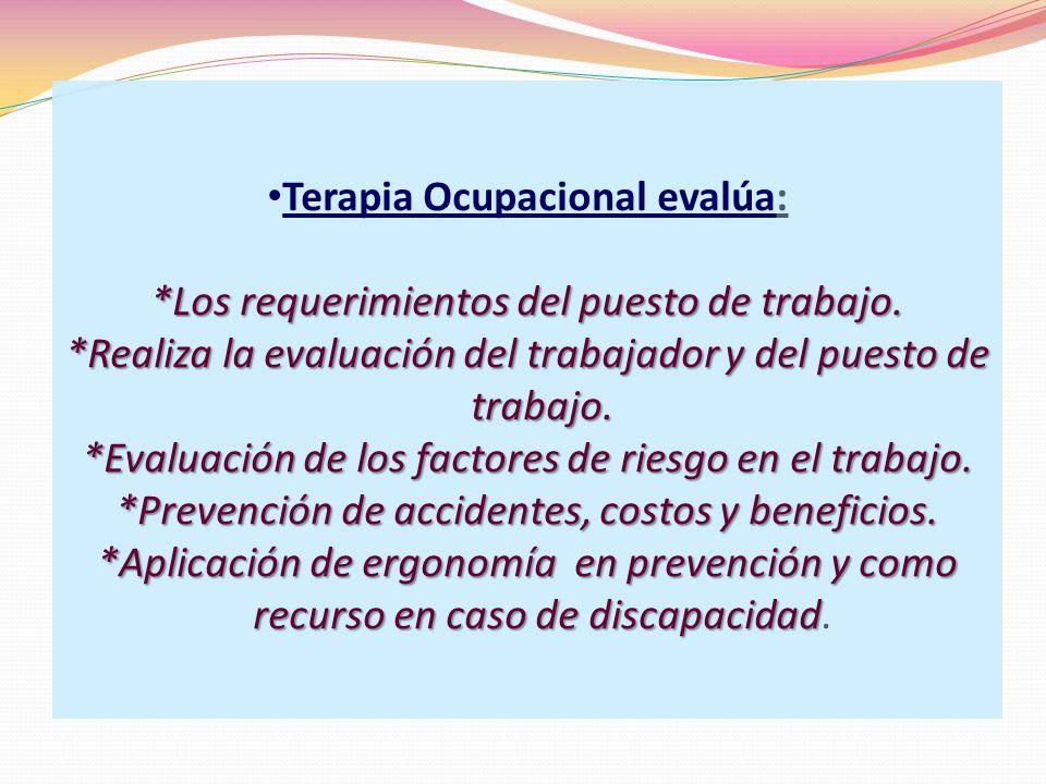 Terapia Ocupacional evalúa: *Los requerimientos del puesto de trabajo.