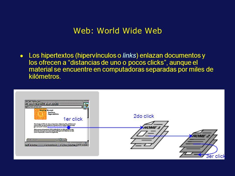 Web: World Wide Web Los hipertextos (hipervínculos o links) enlazan documentos y los ofrecen a distancias de uno o pocos clicks, aunque el material se encuentre en computadoras separadas por miles de kilómetros.