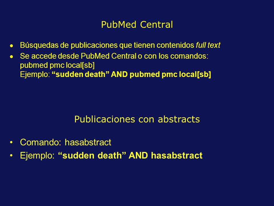 PubMed Central Búsquedas de publicaciones que tienen contenidos full text Se accede desde PubMed Central o con los comandos: pubmed pmc local[sb] Ejemplo: sudden death AND pubmed pmc local[sb] Publicaciones con abstracts Comando: hasabstract Ejemplo: sudden death AND hasabstract