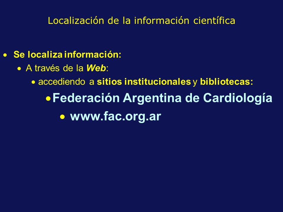 Localización de la información científica Se localiza información: A través de la Web: accediendo a sitios institucionales y bibliotecas: Federación Argentina de Cardiología www.fac.org.ar
