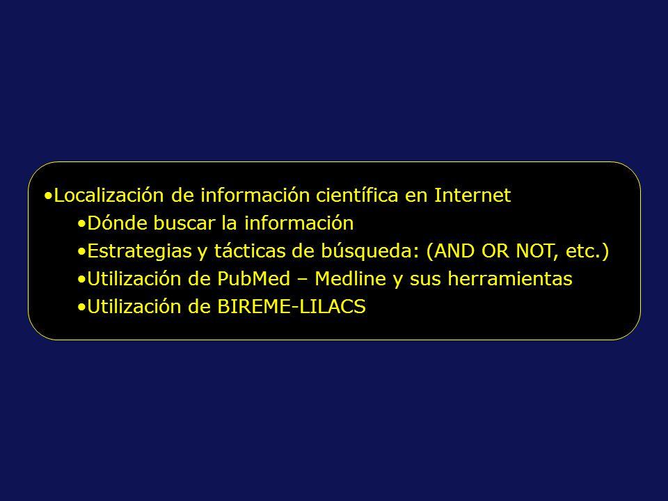 Localización de información científica en Internet Dónde buscar la información Estrategias y tácticas de búsqueda: (AND OR NOT, etc.) Utilización de PubMed – Medline y sus herramientas Utilización de BIREME-LILACS