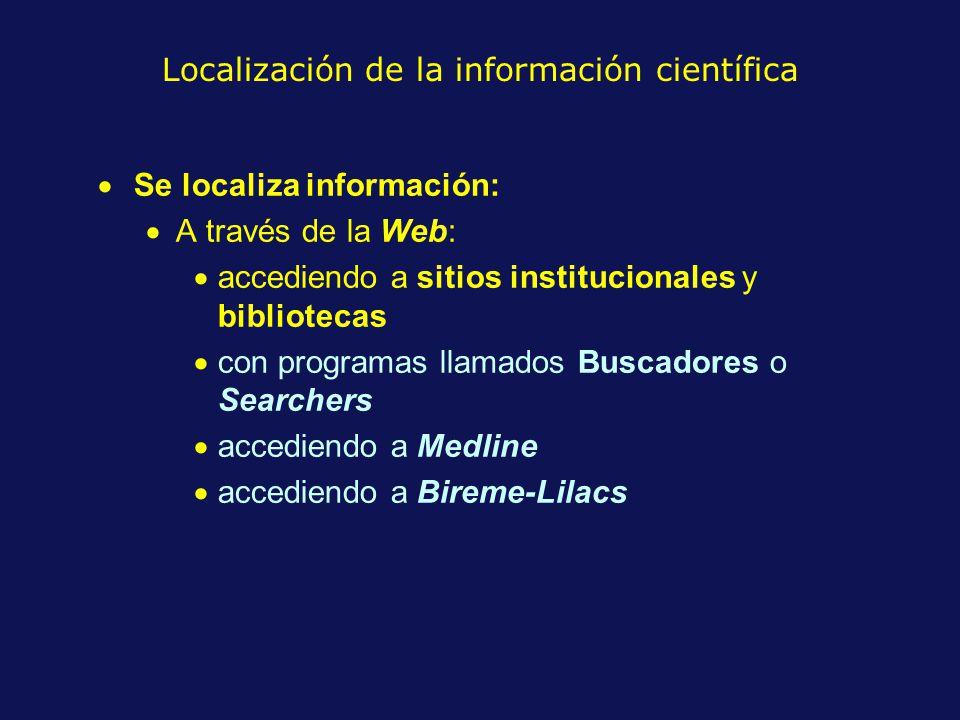Localización de la información científica Se localiza información: A través de la Web: accediendo a sitios institucionales y bibliotecas con programas llamados Buscadores o Searchers accediendo a Medline accediendo a Bireme-Lilacs