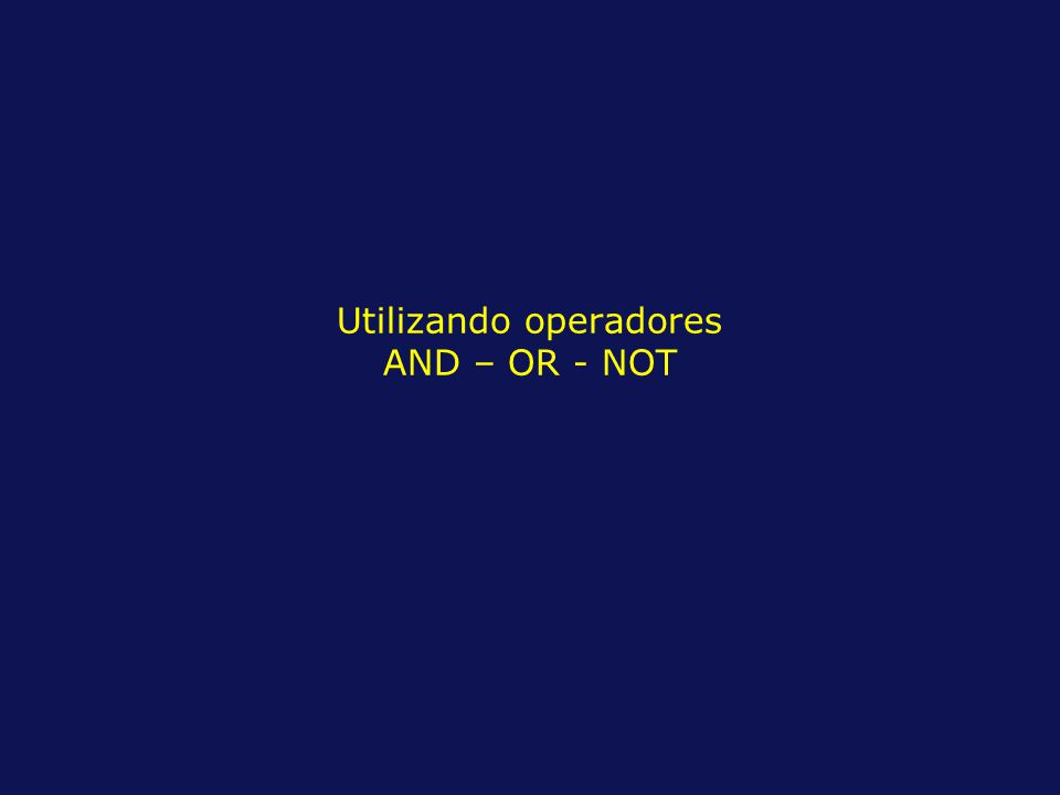 Utilizando operadores AND – OR - NOT