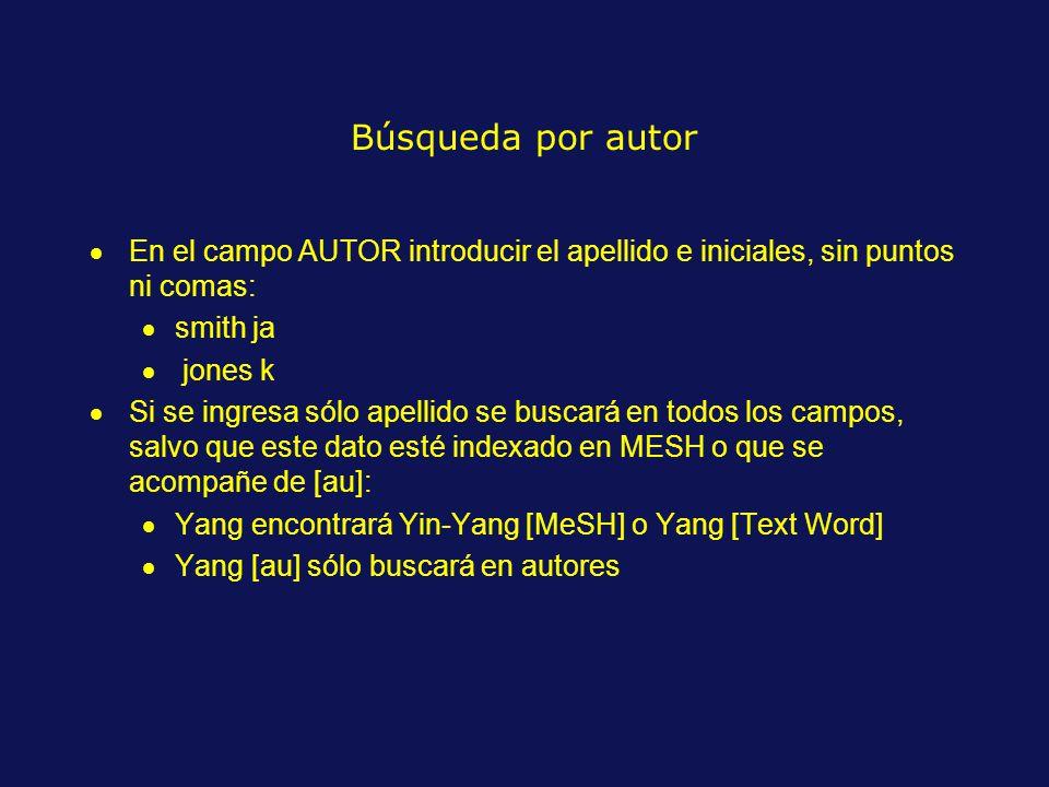 Búsqueda por autor En el campo AUTOR introducir el apellido e iniciales, sin puntos ni comas: smith ja jones k Si se ingresa sólo apellido se buscará en todos los campos, salvo que este dato esté indexado en MESH o que se acompañe de [au]: Yang encontrará Yin-Yang [MeSH] o Yang [Text Word] Yang [au] sólo buscará en autores