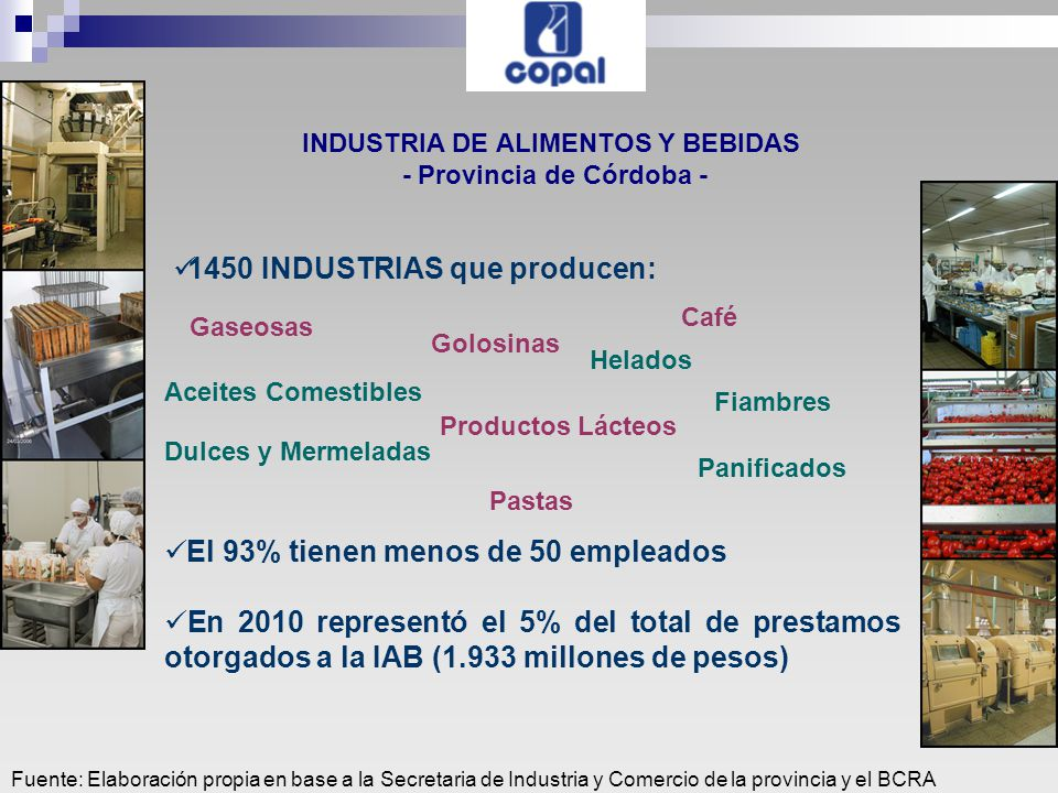Fuente: Elaboración propia en base a la Secretaria de Industria y Comercio de la provincia y el BCRA INDUSTRIA DE ALIMENTOS Y BEBIDAS - Provincia de Córdoba - 1450 INDUSTRIAS que producen: Gaseosas Golosinas Helados Café Aceites Comestibles Productos Lácteos Fiambres Dulces y Mermeladas Panificados Pastas El 93% tienen menos de 50 empleados En 2010 representó el 5% del total de prestamos otorgados a la IAB (1.933 millones de pesos)